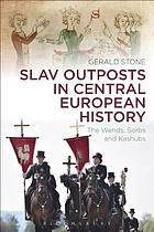 Slav outposts in Central European history : the Wends, Sorbs and Kashubs