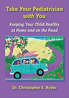 Take your pediatrician with you : keeping your child healthy at home and on the road