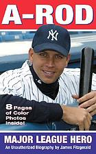 A-Rod : major league hero : an unauthorized biography