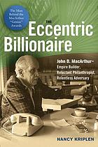 The eccentric billionaire : John D. MacArthur--empire builder, reluctant philanthropist, relentless adversary