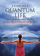5 steps to a quantum life : how to use the astounding secrets of quantum physics to create the life you want