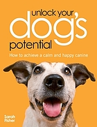 Unlock your dog's potential : how to achieve a calm and happy canine