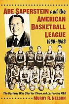 Abe Saperstein and the American Basketball League, 1960-1963 : the upstarts who shot for three and lost to the NBA
