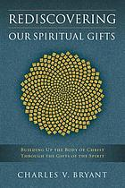 Rediscovering our spiritual gifts : building up the body of Christ through the gifts of the Spirit
