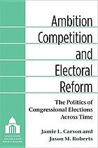Ambition, competition, and electoral reform : the politics of congressional elections across time