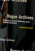Rogue archives : digital cultural memory and media fandom