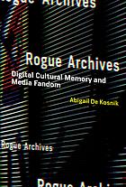 Rogue archives : digital cultural memory and media fandom