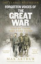 Forgotten voices of the Great War : a new history of WWI in the words of the men and women who were there