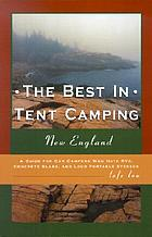 The best in tent camping, New England : a guide for car campers who hate RVs, concrete slabs, and loud portable stereos