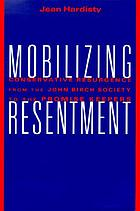 Mobilizing resentment : conservative resurgence from the John Birch Society to the Promise Keepers