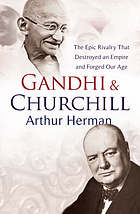 Gandhi & Churchill : the epic rivalry that destroyed an empire and forged our age