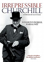 The irrepressible Churchill : Winston's world, wars and wit