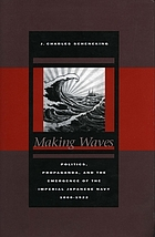 Making waves : politics, propaganda, and the emergence of the Imperial Japanese Navy, 1868-1922