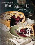 What Katie ate : recipes and other bits & pieces