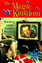 The Magic Kingdom : Walt Disney and the American way of life