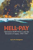 Hell to Pay : Operation DOWNFALL and the Invasion of Japan, 1945-1947.