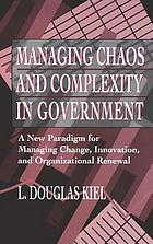 Managing chaos and complexity in government : a new paradigm for managing change, innovation, and organizational renewal