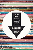 Democracy of sound : music piracy and the remaking of American copyright in the twentieth century