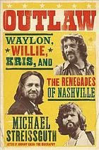 Outlaw : Waylon Jennings, Willie Nelson, Kris Kristofferson and the Renegades of Nashville