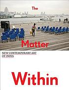 The matter within : new contemporary art of India