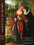 Arthur Hughes : his life and works : a catalogue raisonné