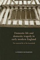 Domestic life and domestic tragedy in early modern England : the material life of the household