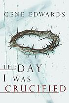 The day I was crucified : as told by Jesus the Christ