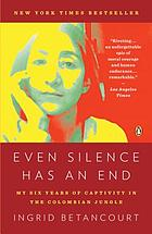 Even silence has an end : my six years of captivity in the Colombian jungle