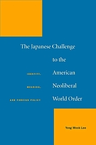 The Japanese challenge to the American neoliberal world order : identity, meaning, and foreign policy