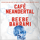 Café Neandertal : excavating our past in one of Europe's most ancient places