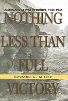 Nothing less than full victory : Americans at war in Europe, 1944-1945