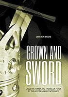 Crown and sword : executive power and the use of force by the Australian Defence Force