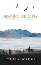 Hearing birds fly : a nomadic year in Mongolia