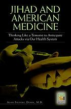 Jihad and American medicine : thinking like a terrorist to anticipate attacks via our health system