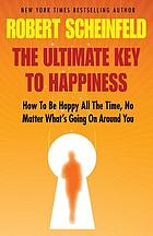 The ultimate key to happiness : how to be happy all the time, no matter what's going on around you