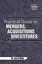 A practical guide to mergers, acquisitions and divestitures