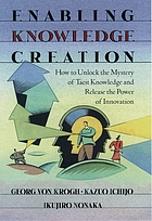 Enabling knowledge creation : how to unlock the mystery of tacit knowledge and release the power of innovation