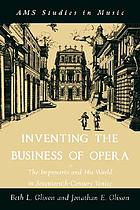 Inventing the business of opera : the impresario and his world in seventeenth-century Venice