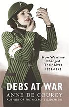 Debs at war : 1939-1945 : how wartime changed their lives