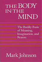 The body in the mind : the bodily basis of meaning, imagination, and reason