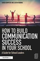 How to Build Communication Success in Your School : A Guide for School Leaders.