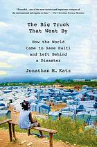 The big truck that went by : how the world came to save Haiti and left behind a disaster