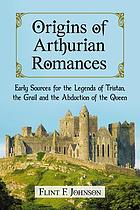 Origins of Arthurian romances : early sources for the legends of Tristan, The Grail and The abduction of the queen