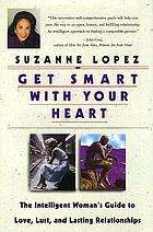 Get smart with your heart : the intelligent woman's guide to love, lust, and lasting relationships