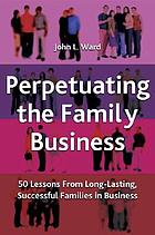 Perpetuating the family business : 50 lessons learned from long-lasting, successful families in business