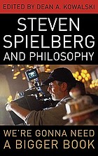 Steven Spielberg and philosophy : we're gonna need a bigger book