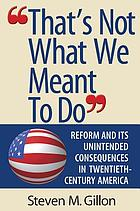 That's not what we meant to do : reform and its unintended consequences in twentieth-century America
