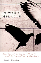 It was a miracle : stories of ordinary people and extraordinary healing