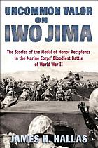 Uncommon valor on Iwo Jima : the story of the Medal of Honor recipients in the Marine Corps' bloodiest battle of World War II