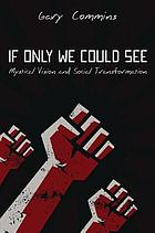 If only we could see : mystical vision and social transformation